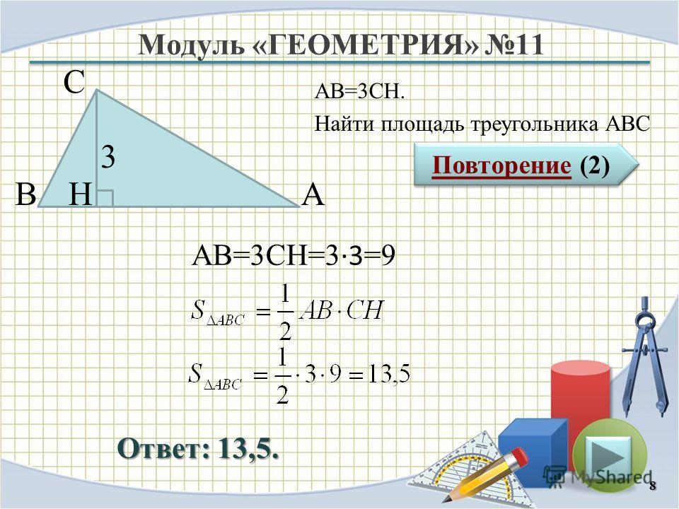Модуль «ГЕОМЕТРИЯ» 11 Повторение (2) Повторение (2) Ответ: 13,5. АВ=3CH. Найти площадь треугольника АВС 8 В С А 3 H АВ=3CH=3 3 =9