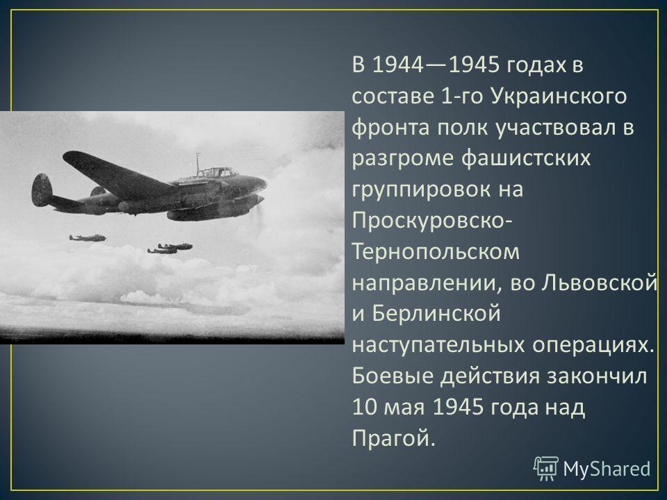 В 19441945 годах в составе 1- го Украинского фронта полк участвовал в разгроме фашистских группировок на Проскуровско - Тернопольском направлении, во Львовской и Берлинской наступательных операциях. Боевые действия закончил 10 мая 1945 года над Праго
