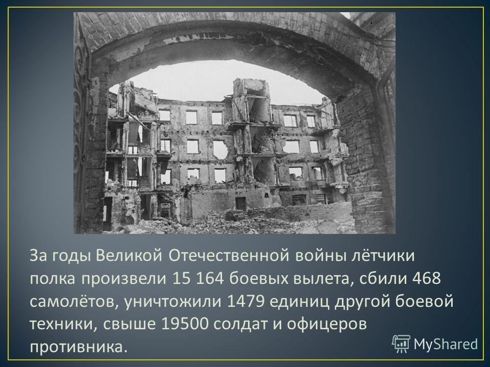 За годы Великой Отечественной войны лётчики полка произвели 15 164 боевых вылета, сбили 468 самолётов, уничтожили 1479 единиц другой боевой техники, свыше 19500 солдат и офицеров противника.