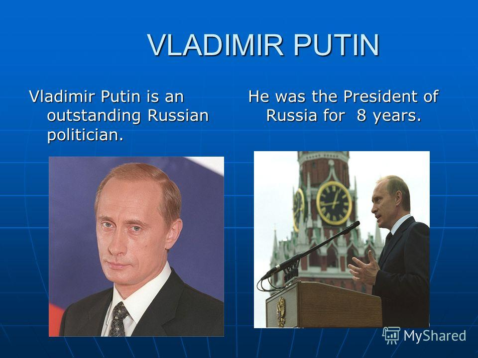 VLADIMIR PUTIN VLADIMIR PUTIN Vladimir Putin is an outstanding Russian politician. He was the President of Russia for 8 years.