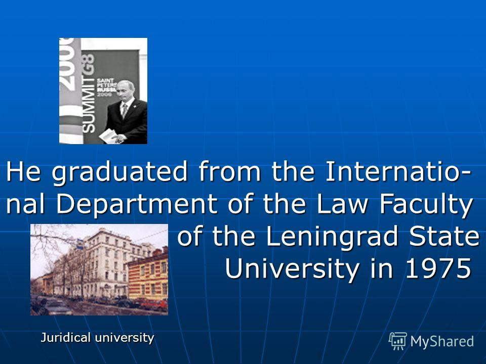 Juridical university He graduated from the Internatio- nal Department of the Law Faculty of the Leningrad State of the Leningrad State University in 1975 University in 1975
