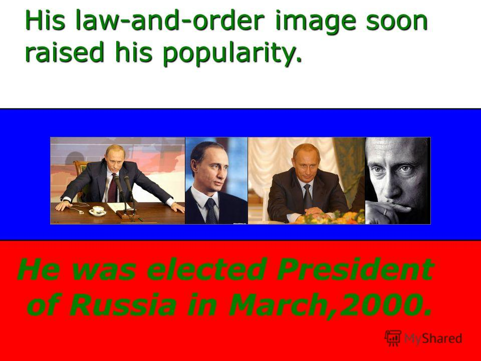 His law-and-order image soon raised his popularity. He was elected President of Russia in March,2000.