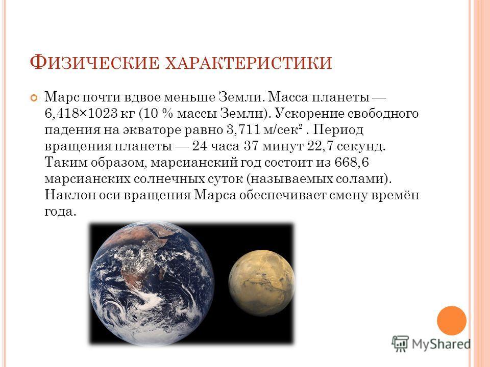 Ф ИЗИЧЕСКИЕ ХАРАКТЕРИСТИКИ Марс почти вдвое меньше Земли. Масса планеты 6,418×1023 кг (10 % массы Земли). Ускорение свободного падения на экваторе равно 3,711 м/сек². Период вращения планеты 24 часа 37 минут 22,7 секунд. Таким образом, марсианский го