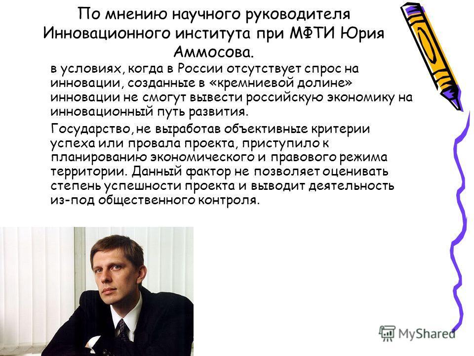 По мнению научного руководителя Инновационного института при МФТИ Юрия Аммосова. в условиях, когда в России отсутствует спрос на инновации, созданные в «кремниевой долине» инновации не смогут вывести российскую экономику на инновационный путь развити