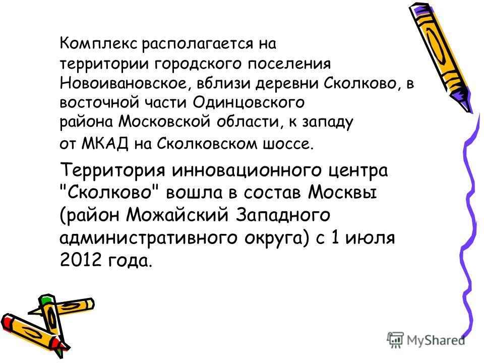 Комплекс располагается на территории городского поселения Новоивановское, вблизи деревни Сколково, в восточной части Одинцовского района Московской области, к западу от МКАД на Сколковском шоссе. Территория инновационного центра