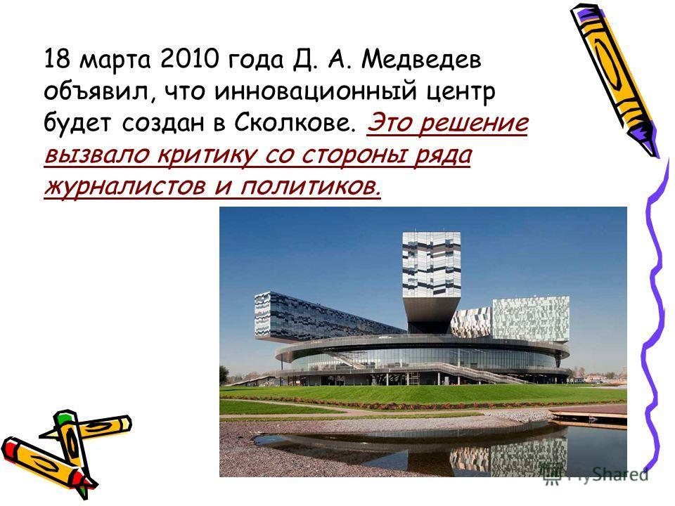 18 марта 2010 года Д. А. Медведев объявил, что инновационный центр будет создан в Сколкове. Это решение вызвало критику со стороны ряда журналистов и политиков.