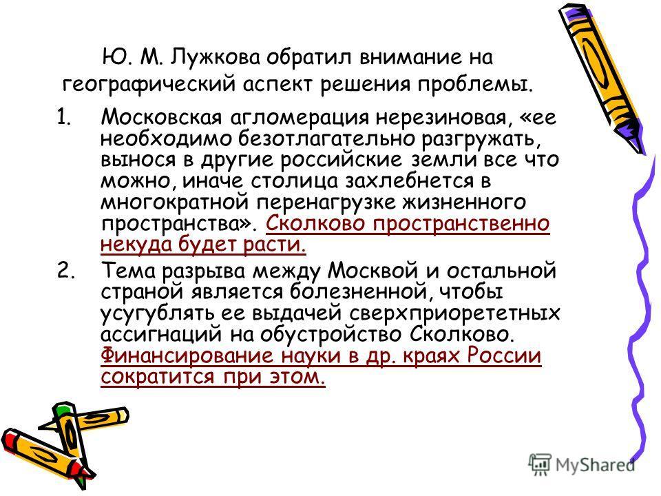 Ю. М. Лужкова обратил внимание на географический аспект решения проблемы. 1.Московская агломерация нерезиновая, «ее необходимо безотлагательно разгружать, вынося в другие российские земли все что можно, иначе столица захлебнется в многократной перена