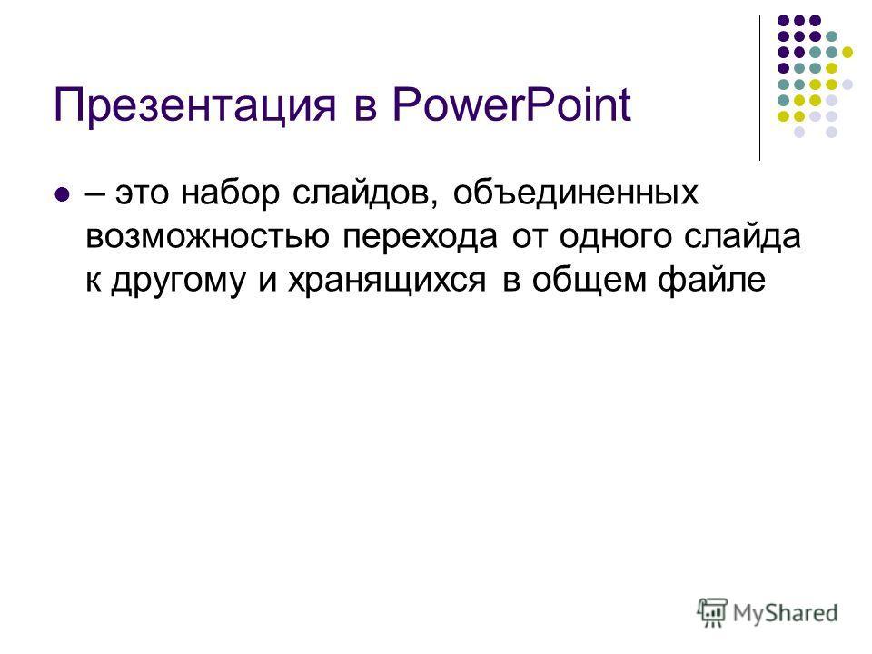 Презентация в PowerPoint – это набор слайдов, объединенных возможностью перехода от одного слайда к другому и хранящихся в общем файле