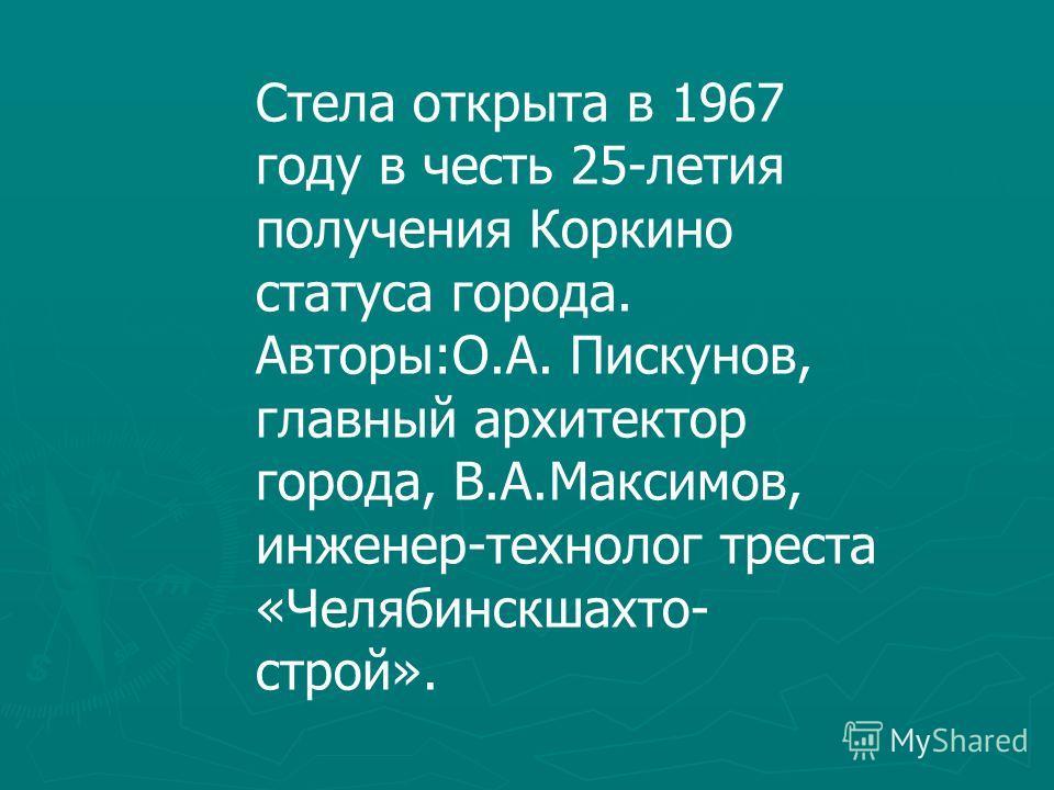 Стела открыта в 1967 году в честь 25-летия получения Коркино статуса города. Авторы:О.А. Пискунов, главный архитектор города, В.А.Максимов, инженер-технолог треста «Челябинскшахто- строй».