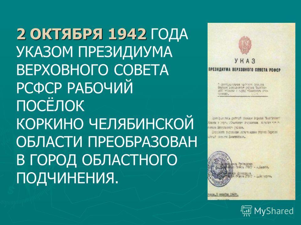 2 ОКТЯБРЯ 1942 2 ОКТЯБРЯ 1942 ГОДА УКАЗОМ ПРЕЗИДИУМА ВЕРХОВНОГО СОВЕТА РСФСР РАБОЧИЙ ПОСЁЛОК КОРКИНО ЧЕЛЯБИНСКОЙ ОБЛАСТИ ПРЕОБРАЗОВАН В ГОРОД ОБЛАСТНОГО ПОДЧИНЕНИЯ.
