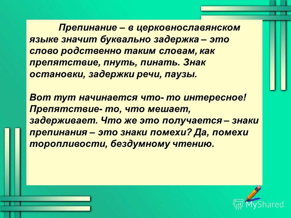Препинание – в церковнославянском языке значит буквально задержка – это слово родственно таким словам, как препятствие, пнуть, пинать. Знак остановки, задержки речи, паузы. Вот тут начинается что- то интересное! Препятствие- то, что мешает, задержива