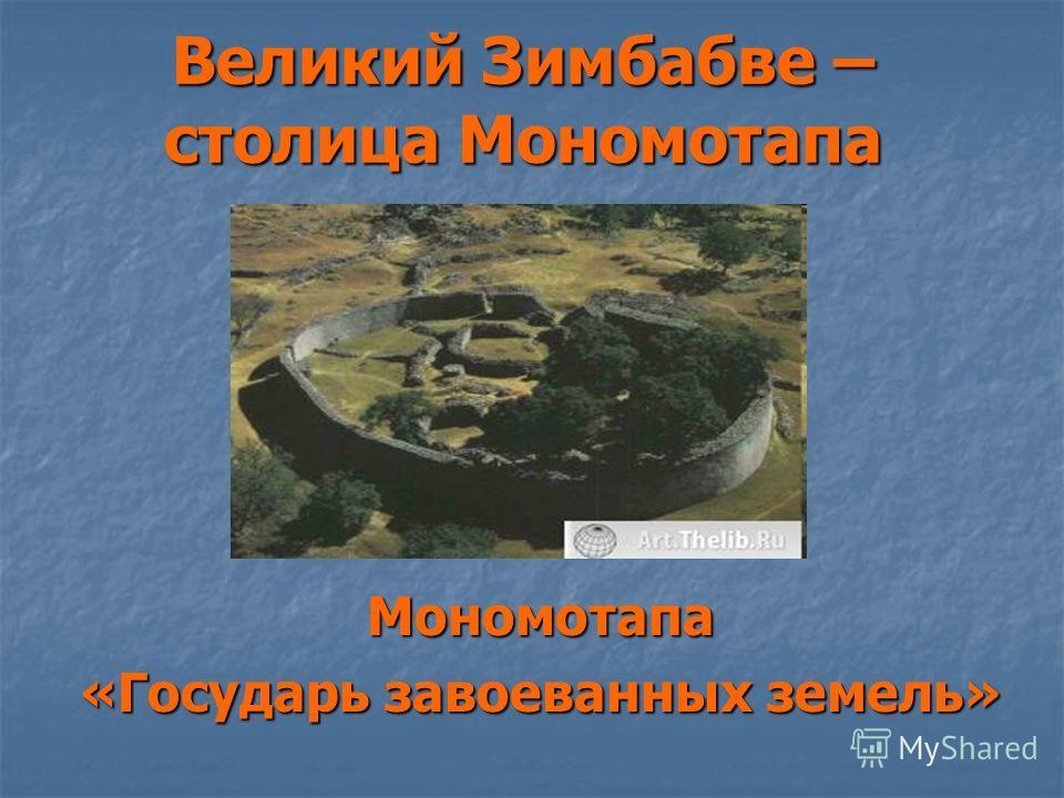 Великий Зимбабве – столица Мономотапа Мономотапа «Государь завоеванных земель»