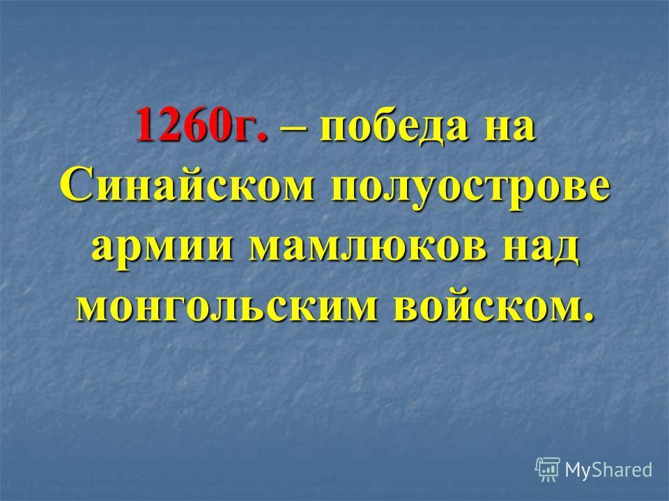 1260г. – победа на Синайском полуострове армии мамлюков над монгольским войском.