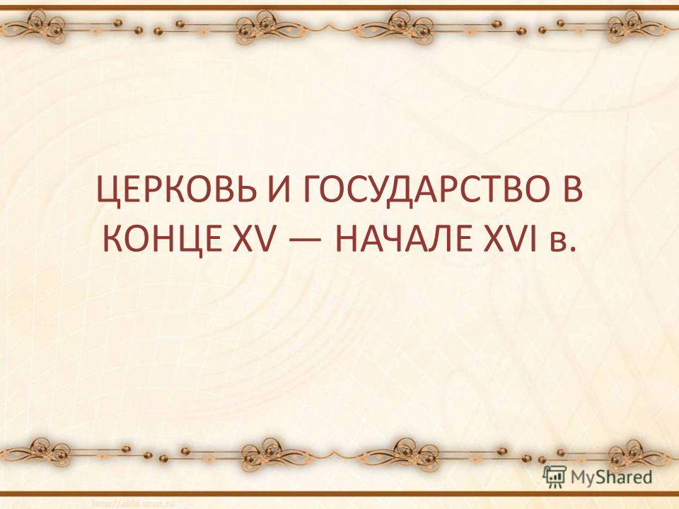 ЦЕРКОВЬ И ГОСУДАРСТВО В КОНЦЕ XV НАЧАЛЕ XVI в.