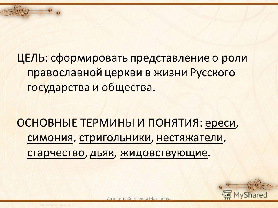 ЦЕЛЬ: сформировать представление о роли православной церкви в жизни Русского государства и общества. ОСНОВНЫЕ ТЕРМИНЫ И ПОНЯТИЯ: ереси, симония, стригольники, нестяжатели, старчество, дьяк, жидовствующие. Антонина Сергеевна Матвиенко