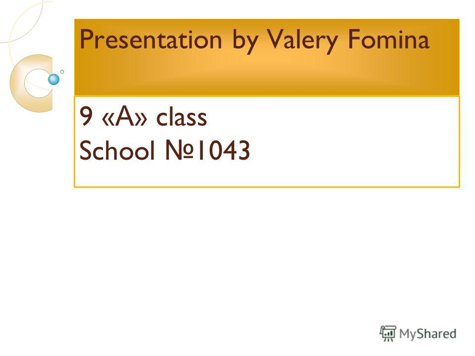Presentation by Valery Fomina 9 « А » class School 1043