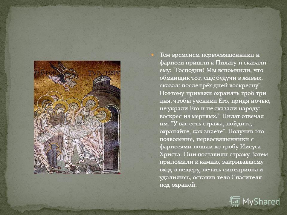 Тем временем первосвященники и фарисеи пришли к Пилату и сказали ему: