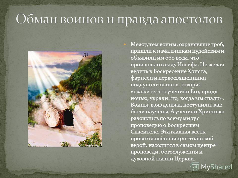 Между тем воины, охранявшие гроб, пришли к начальникам иудейским и объявили им обо всём, что произошло в саду Иосифа. Не желая верить в Воскресение Христа, фарисеи и первосвященники подкупили воинов, говоря: «скажите, что ученики Его, придя ночью, ук