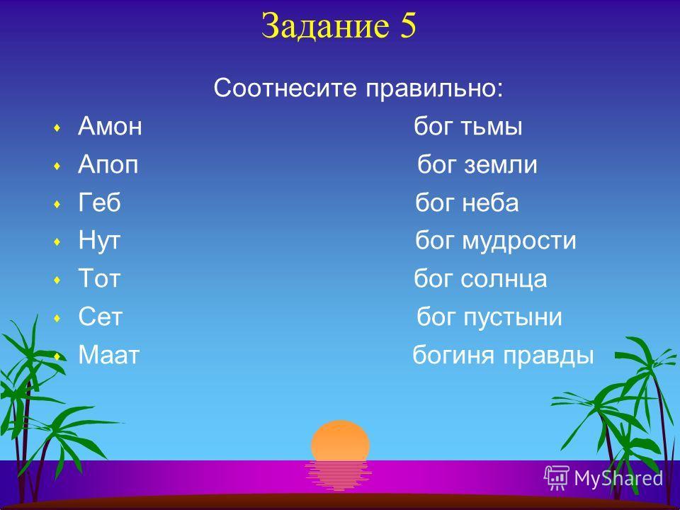 Задание 5 Соотнесите правильно: s Амон бог тьмы s Апоп бог земли s Геб бог неба s Нут бог мудрости s Тот бог солнца s Сет бог пустыни s Маат богиня правды