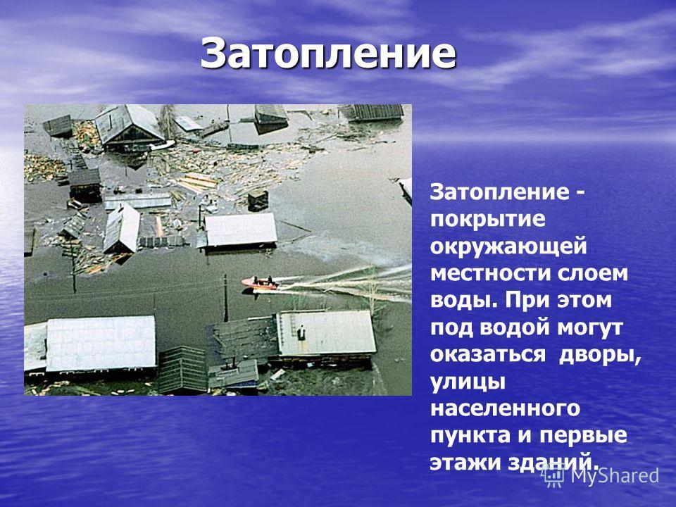 Затопление Затопление - покрытие окружающей местности слоем воды. При этом под водой могут оказаться дворы, улицы населенного пункта и первые этажи зданий.