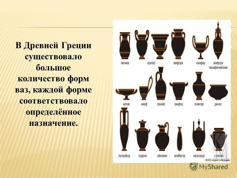 В Древней Греции существовало большое количество форм ваз, каждой форме соответствовало определённое назначение.