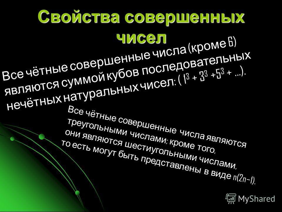 Свойства совершенных чисел Все чётные совершенные числа ( кроме 6) являются суммой кубов последовательных нечётных натуральных чисел : ( 1 3 + 3 3 +5 3 + …). Все чётные совершенные числа являются треугольными числами ; кроме того, они являются шестиу