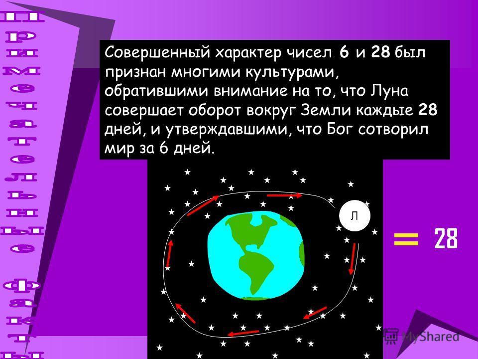 Совершенный характер чисел 6 и 28 был признан многими культурами, обратившими внимание на то, что Луна совершает оборот вокруг Земли каждые 28 дней, и утверждавшими, что Бог сотворил мир за 6 дней. Л 28