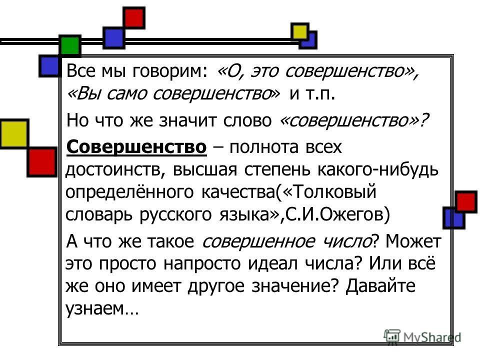 Все мы говорим: «О, это совершенство», «Вы само совершенство» и т.п. Но что же значит слово «совершенство»? Совершенство – полнота всех достоинств, высшая степень какого-нибудь определённого качества(«Толковый словарь русского языка»,С.И.Ожегов) А чт