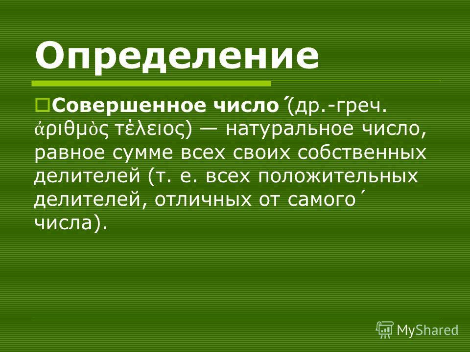 Определение Совершенное число́ (др.-греч. ριθμ ς τέλειος) натуральное число, равное сумме всех своих собственных делителей (т. е. всех положительных делителей, отличных от самого́ числа).