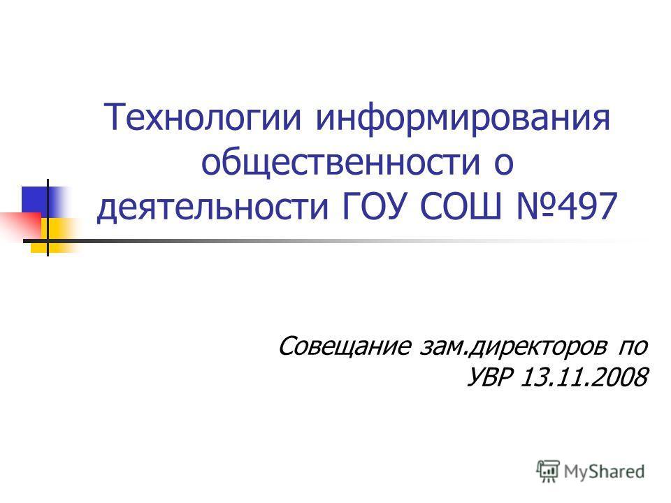 Технологии информирования общественности о деятельности ГОУ СОШ 497 Совещание зам.директоров по УВР 13.11.2008