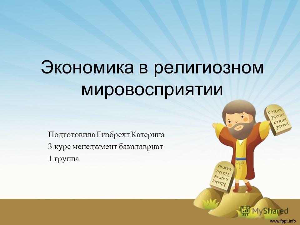 Экономика в религиозном мировосприятии Подготовила Гизбрехт Катерина 3 курс менеджмент бакалавриат 1 группа