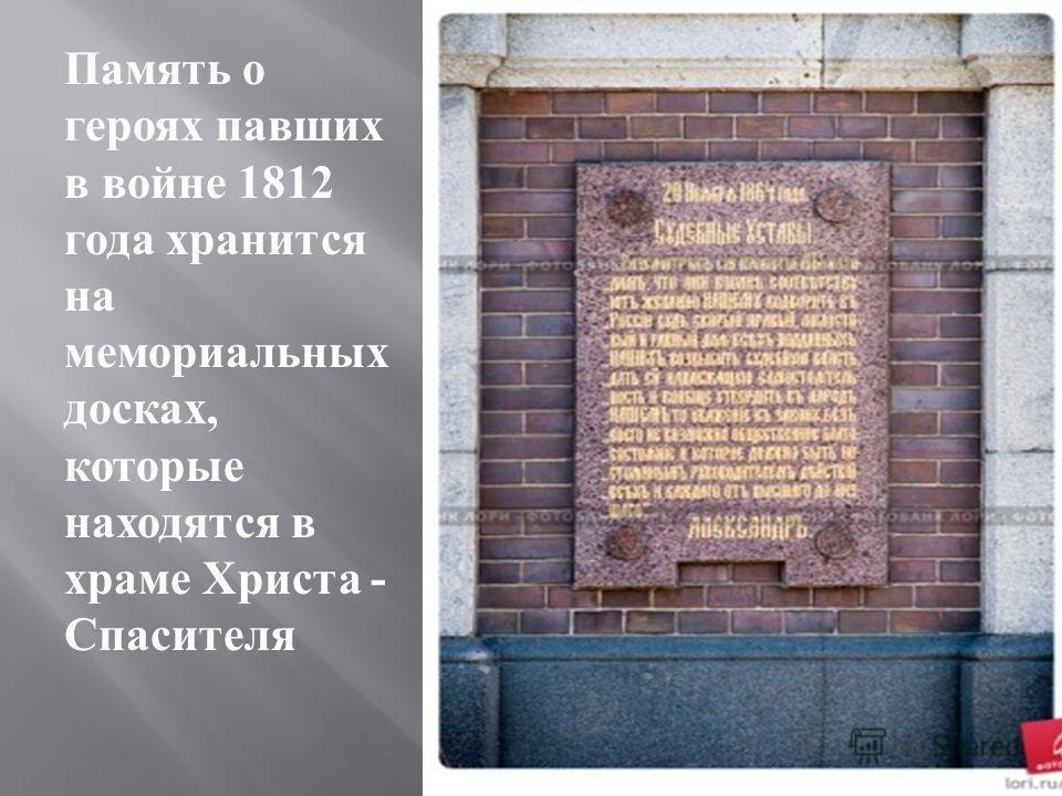 Память о героях павших в войне 1812 года хранится на мемориальных досках, которые находятся в храме Христа - Спасителя