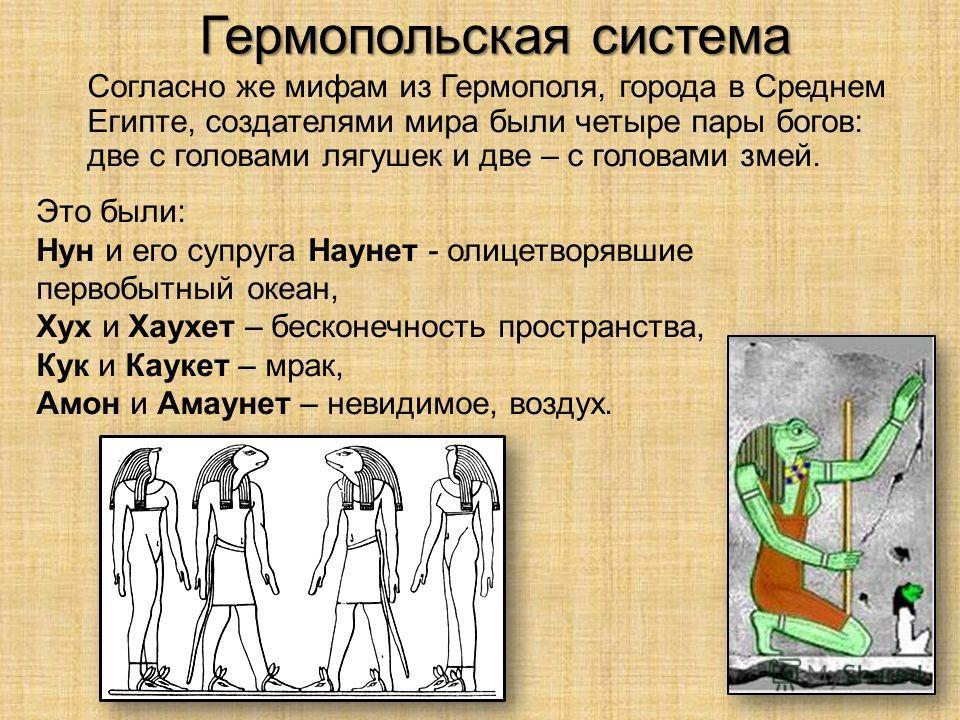 Гермопольская система Согласно же мифам из Гермополя, города в Среднем Египте, создателями мира были четыре пары богов: две с головами лягушек и две – с головами змей. Это были: Нун и его супруга Наунет - олицетворявшие первобытный океан, Хух и Хаухе