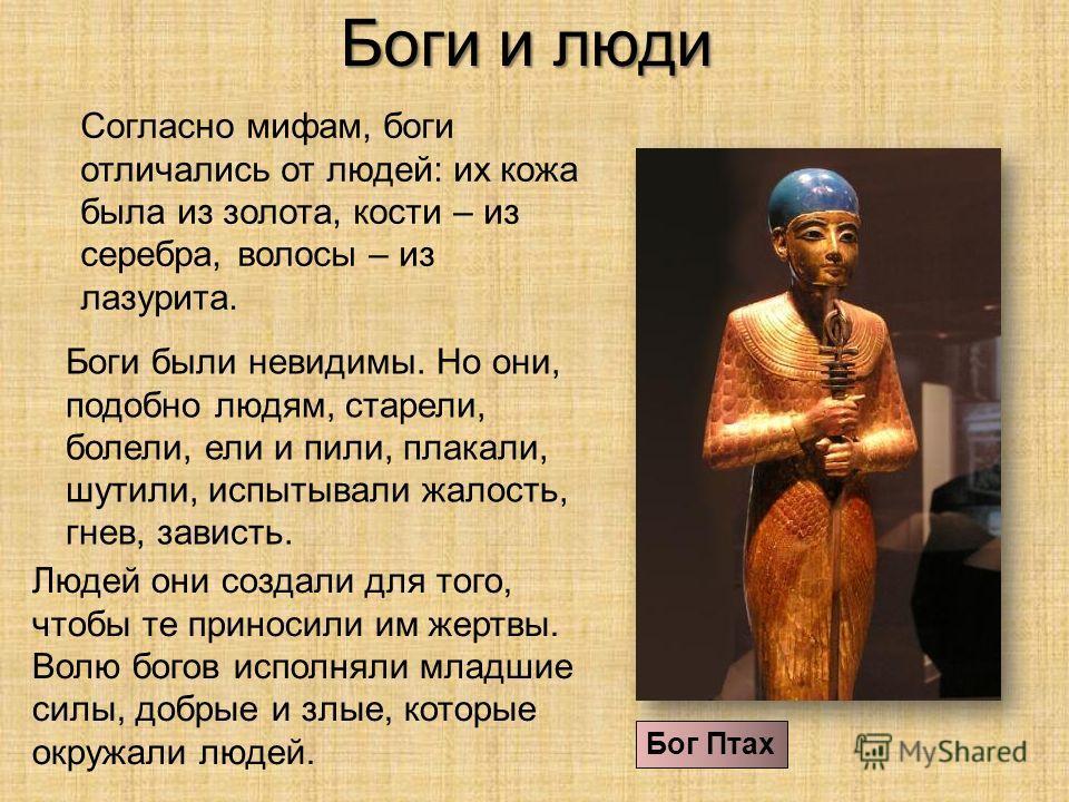 Боги и люди Согласно мифам, боги отличались от людей: их кожа была из золота, кости – из серебра, волосы – из лазурита. Бог Птах Боги были невидимы. Но они, подобно людям, старели, болели, ели и пили, плакали, шутили, испытывали жалость, гнев, завист