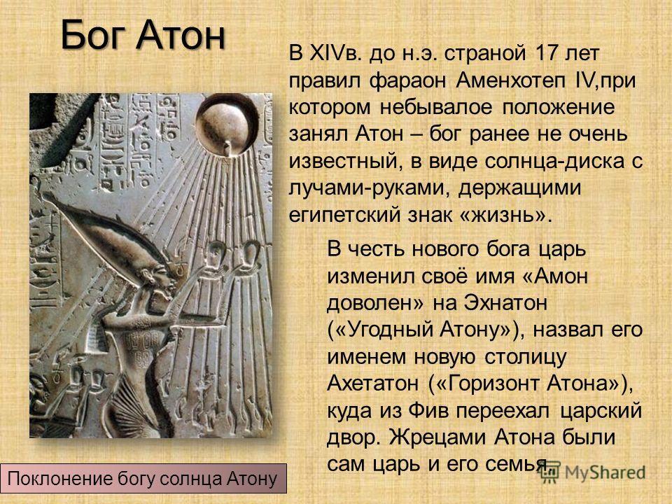 Бог Атон В ХIVв. до н.э. страной 17 лет правил фараон Аменхотеп IV,при котором небывалое положение занял Атон – бог ранее не очень известный, в виде солнца-диска с лучами-руками, держащими египетский знак «жизнь». Поклонение богу солнца Атону В честь