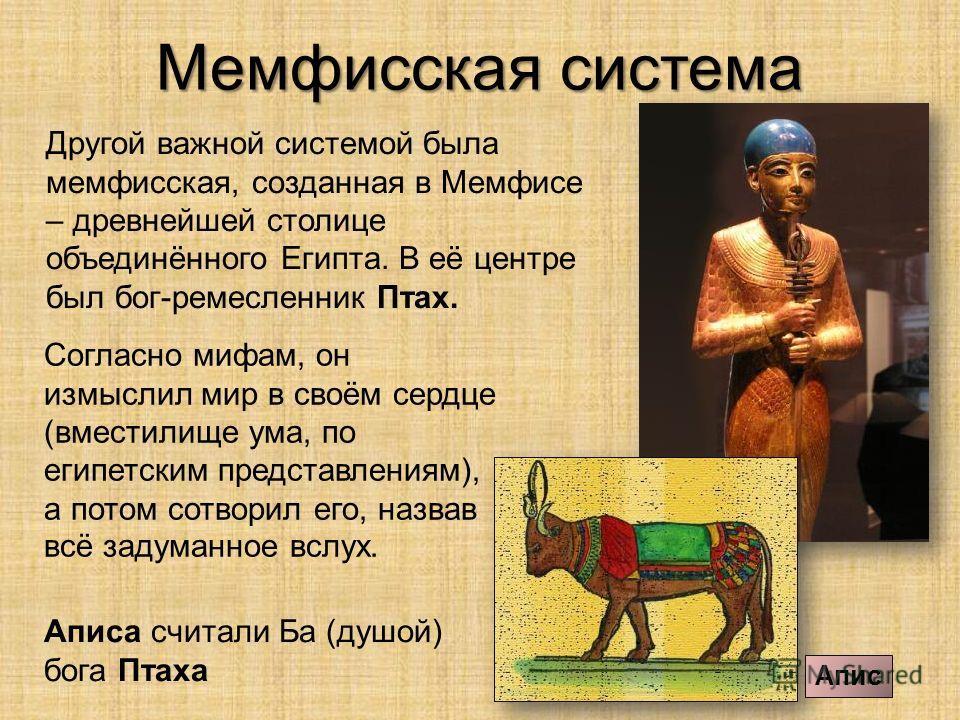 Мемфисская система Другой важной системой была мемфисская, созданная в Мемфисе – древнейшей столице объединённого Египта. В её центре был бог-ремесленник Птах. Аписа считали Ба (душой) бога Птаха Апис Согласно мифам, он измыслил мир в своём сердце (в