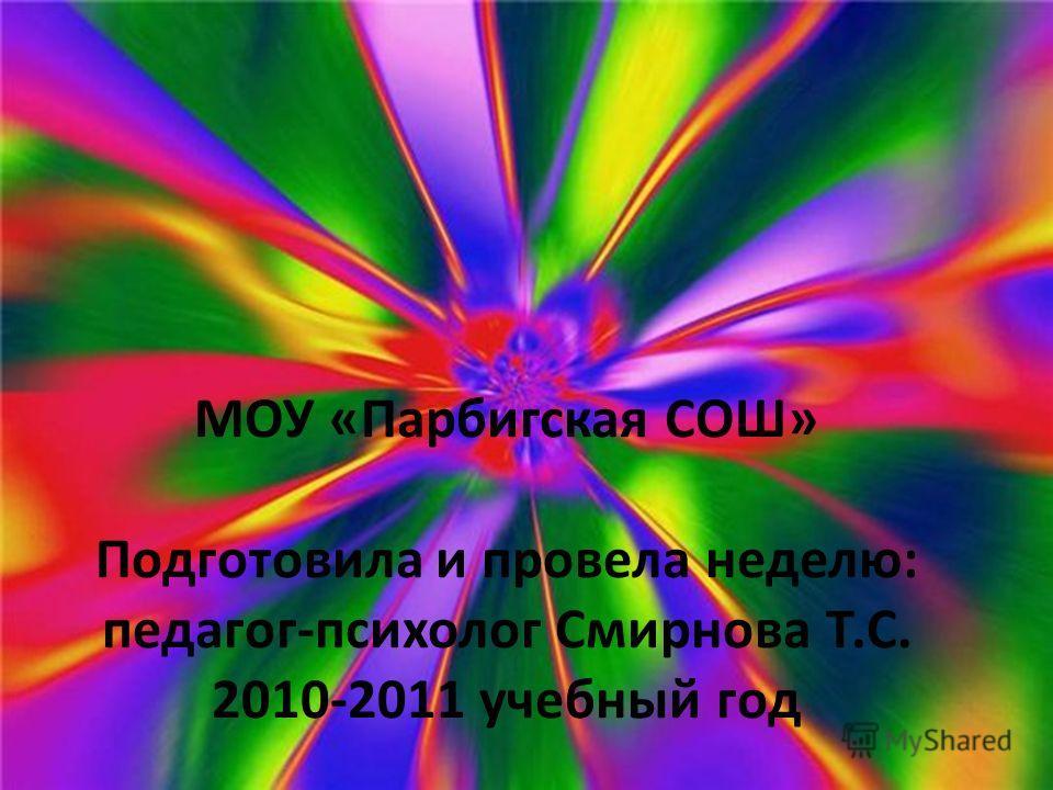 МОУ «Парбигская СОШ» Подготовила и провела неделю: педагог-психолог Смирнова Т.С. 2010-2011 учебный год