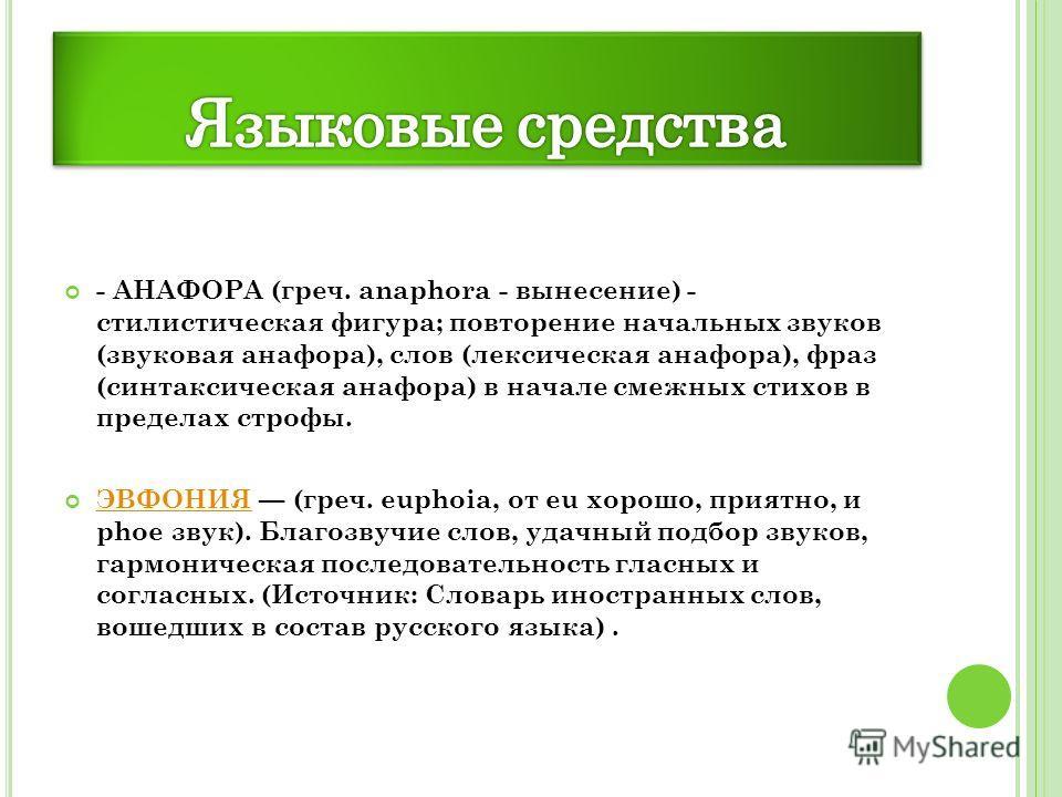 - АНАФОРА (греч. anaphora - вынесение) - стилистическая фигура; повторение начальных звуков (звуковая анафора), слов (лексическая анафора), фраз (синтаксическая анафора) в начале смежных стихов в пределах строфы. ЭВФОНИЯ (греч. euphoia, от eu хорошо,