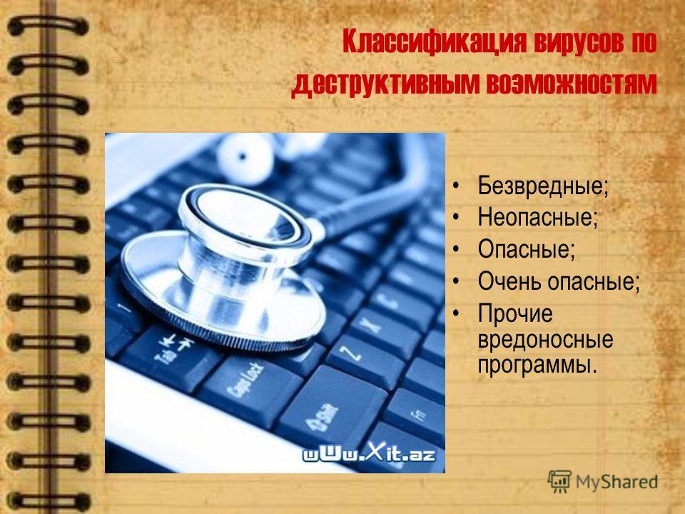 Классификация вирусов по деструктивным возможностям Безвредные; Неопасные; Опасные; Очень опасные; Прочие вредоносные программы.