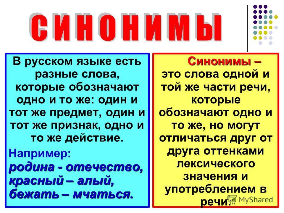С И Н О Н И М Ы С И Н О Н И М Ы В русском языке есть разные слова, которые обозначают одно и то же: один и тот же предмет, один и тот же признак, одно и то же действие. родина - отечество, красный – алый, бежать – мчаться. Например: родина - отечеств