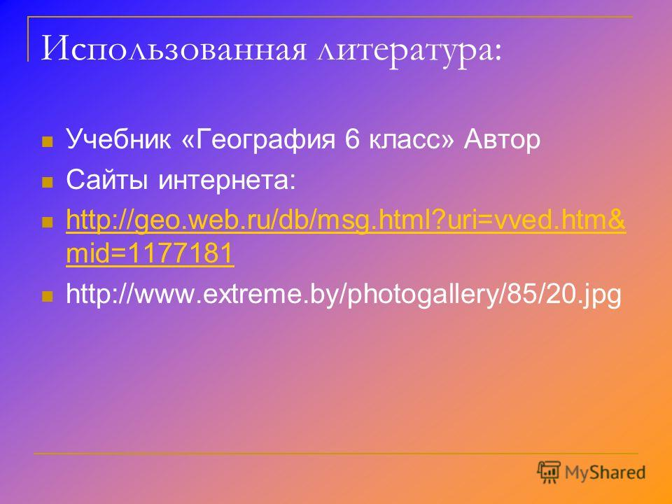 Использованная литература: Учебник «География 6 класс» Автор Сайты интернета: http://geo.web.ru/db/msg.html?uri=vved.htm& mid=1177181 http://geo.web.ru/db/msg.html?uri=vved.htm& mid=1177181 http://www.extreme.by/photogallery/85/20.jpg