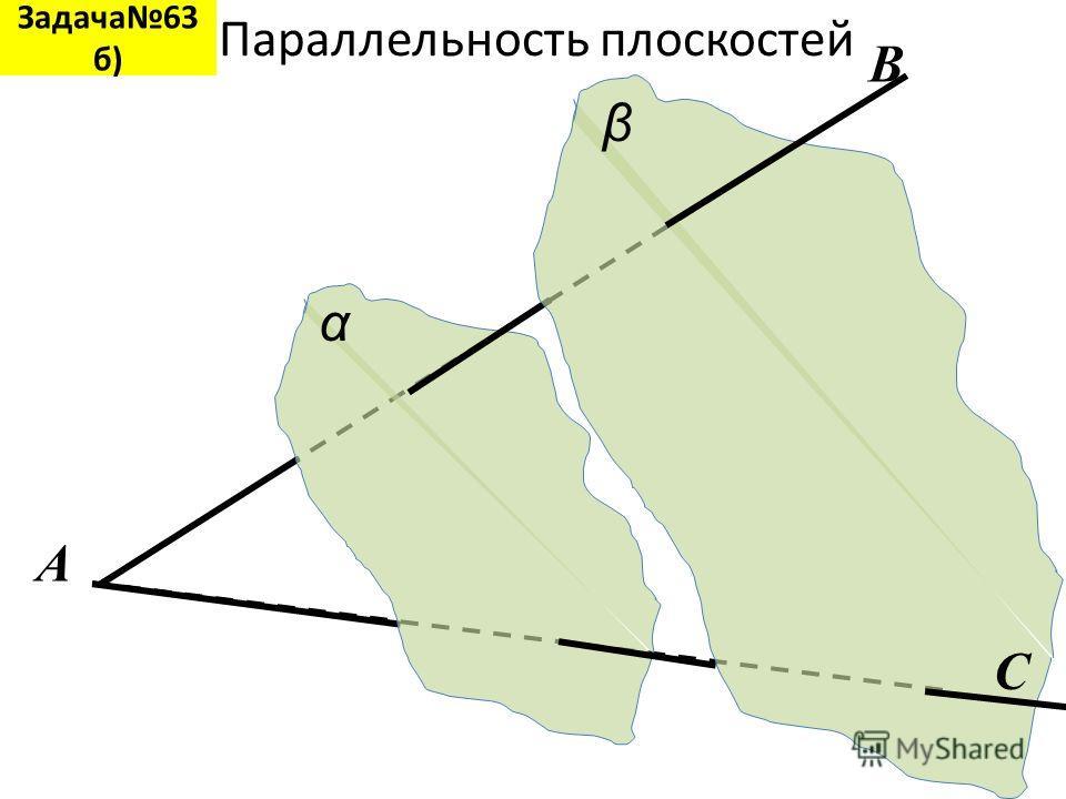Параллельность плоскостей α β A B C Задача63 б)