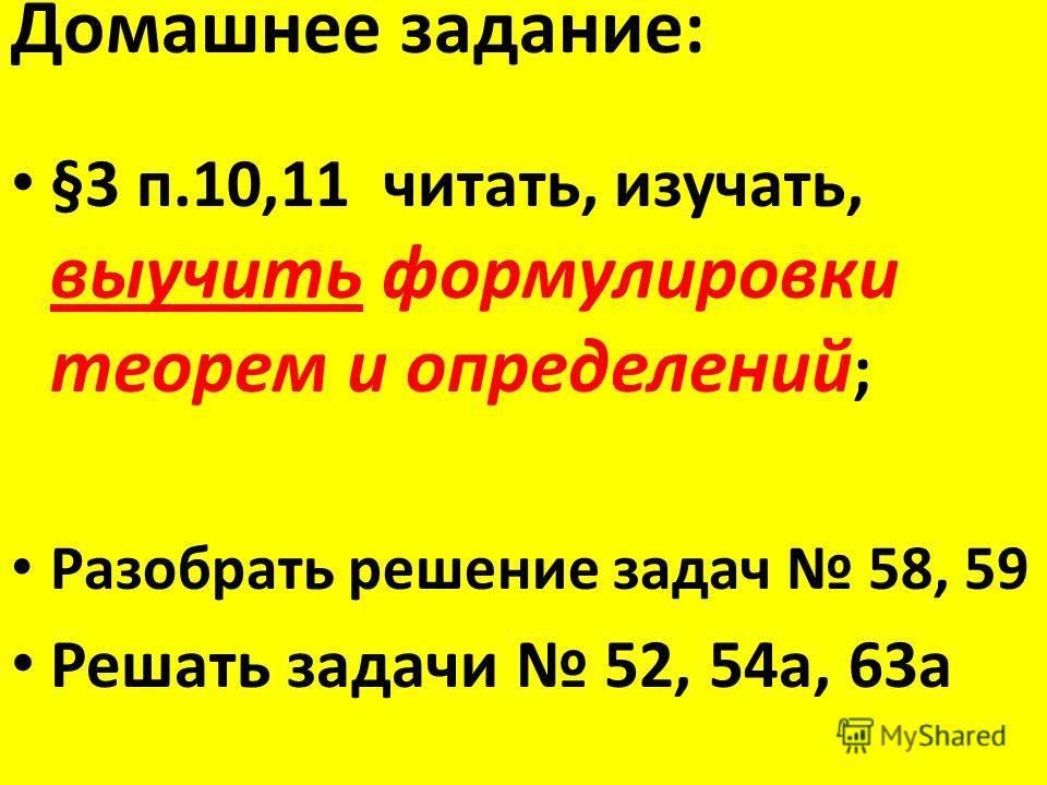 Домашнее задание: §3 п.10,11 читать, изучать, выучить формулировки теорем и определений ; Разобрать решение задач 58, 59 Решать задачи 52, 54а, 63а
