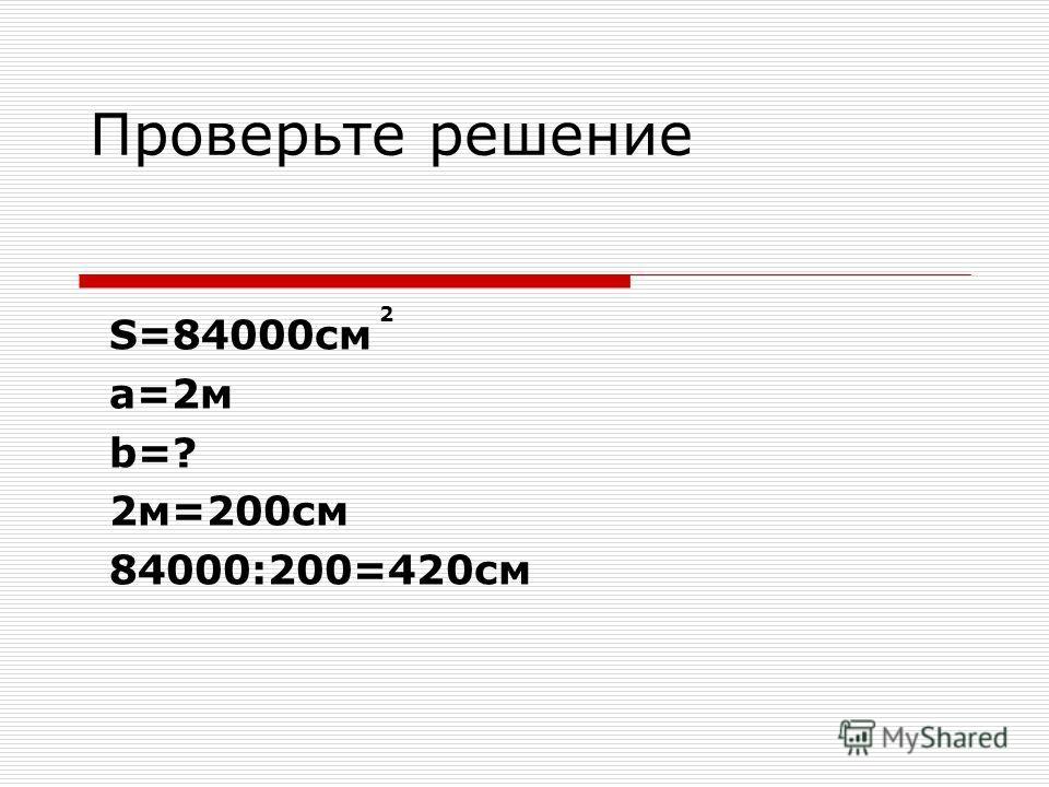 Проверьте решение S=84000cм а=2м b=? 2м=200см 84000:200=420см 2