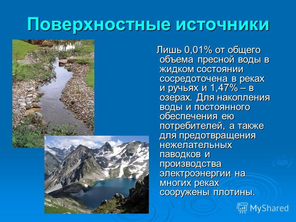 Поверхностные источники Лишь 0,01% от общего объема пресной воды в жидком состоянии сосредоточена в реках и ручьях и 1,47% – в озерах. Для накопления воды и постоянного обеспечения ею потребителей, а также для предотвращения нежелательных паводков и