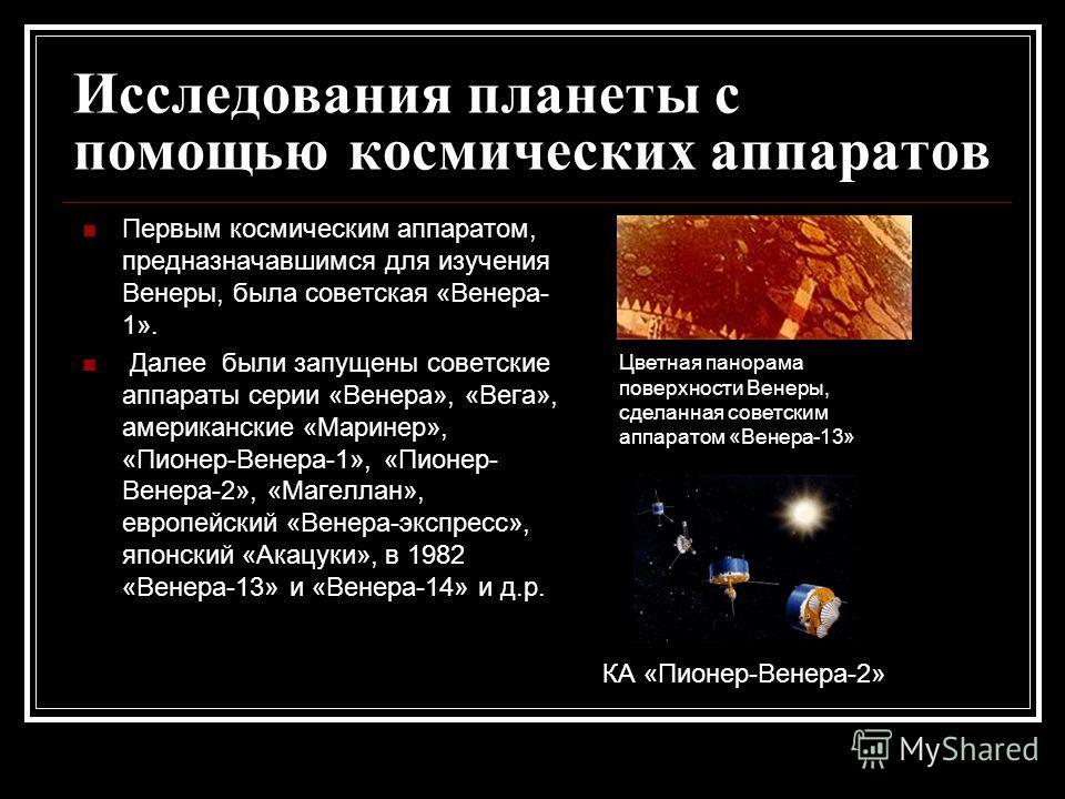 Исследования планеты с помощью космических аппаратов Первым космическим аппаратом, предназначавшимся для изучения Венеры, была советская «Венера- 1». Далее были запущены советские аппараты серии «Венера», «Вега», американские «Маринер», «Пионер-Венер