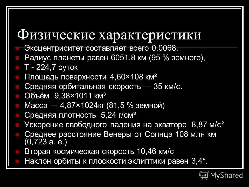 Физические характеристики Эксцентриситет составляет всего 0,0068. Радиус планеты равен 6051,8 км (95 % земного), Т - 224,7 суток Площадь поверхности 4,60×108 км² Средняя орбитальная скорость 35 км/с. Объём 9,38×1011 км³ Масса 4,87×1024кг (81,5 % земн