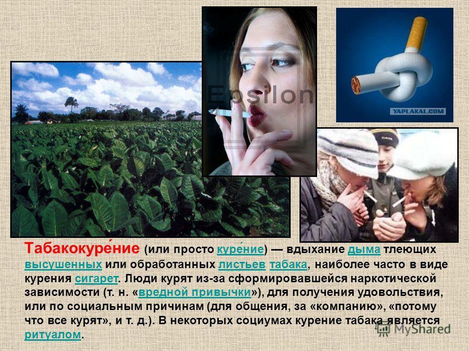 Табакокуре́ние (или просто куре́ние) вдыхание дыма тлеющих высушенных или обработанных листьев табака, наиболее часто в виде курения сигарет. Люди курят из-за сформировавшейся наркотической зависимости (т. н. «вредной привычки»), для получения удовол