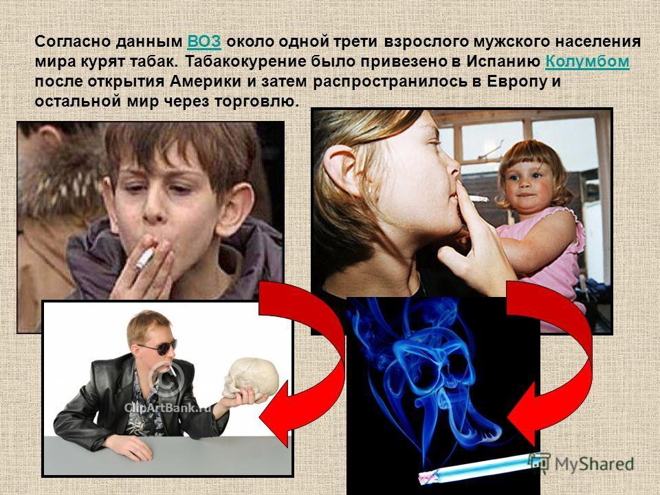 Согласно данным ВОЗ около одной трети взрослого мужского населения мира курят табак. Табакокурение было привезено в Испанию Колумбом после открытия Америки и затем распространилось в Европу и остальной мир через торговлю.ВОЗКолумбом