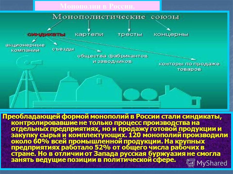 Монополии в России. Преобладающей формой монополий в России стали синдикаты, контролировавшие не только процесс производства на отдельных предприятиях, но и продажу готовой продукции и закупку сырья и комплектующих. 120 монополий производили около 60